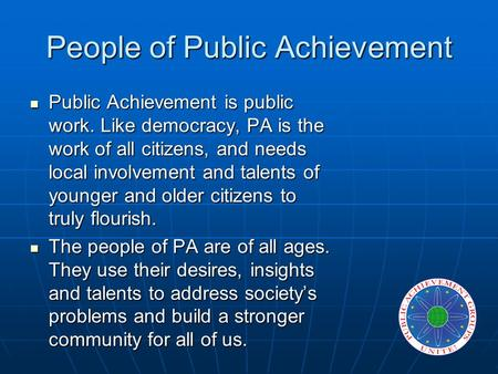 People of Public Achievement Public Achievement is public work. Like democracy, PA is the work of all citizens, and needs local involvement and talents.