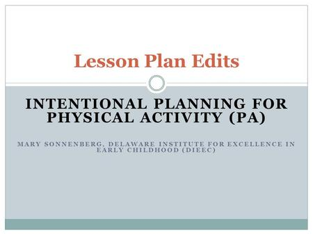 INTENTIONAL PLANNING FOR PHYSICAL ACTIVITY (PA) MARY SONNENBERG, DELAWARE INSTITUTE FOR EXCELLENCE IN EARLY CHILDHOOD (DIEEC) Lesson Plan Edits.