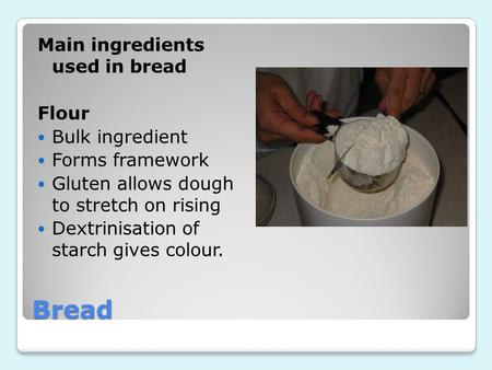 Bread Main ingredients used in bread Flour Bulk ingredient Forms framework Gluten allows dough to stretch on rising Dextrinisation of starch gives colour.