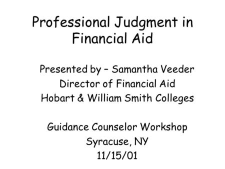 Professional Judgment in Financial Aid Presented by – Samantha Veeder Director of Financial Aid Hobart & William Smith Colleges Guidance Counselor Workshop.
