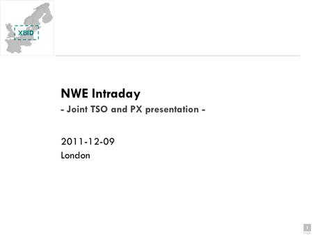 1 page 1 NWE Intraday - Joint TSO and PX presentation - 2011-12-09 London.