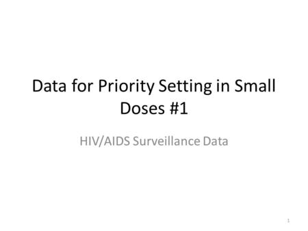 1 Data for Priority Setting in Small Doses #1 HIV/AIDS Surveillance Data.