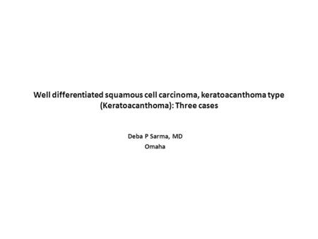 Well differentiated squamous cell carcinoma, keratoacanthoma type (Keratoacanthoma): Three cases Deba P Sarma, MD Omaha.