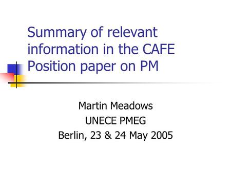 Summary of relevant information in the CAFE Position paper on PM Martin Meadows UNECE PMEG Berlin, 23 & 24 May 2005.