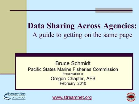 Data Sharing Across Agencies: A guide to getting on the same page Bruce Schmidt Pacific States Marine Fisheries Commission Presentation to Oregon Chapter,