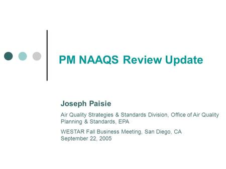 PM NAAQS Review Update Joseph Paisie Air Quality Strategies & Standards Division, Office of Air Quality Planning & Standards, EPA WESTAR Fall Business.