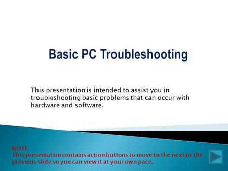 This presentation is intended to assist you in troubleshooting basic problems that can occur with hardware and software. NOTE: This presentation contains.