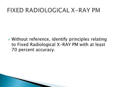  Without reference, identify principles relating to Fixed Radiological X-RAY PM with at least 70 percent accuracy.