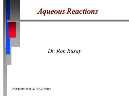 © Copyright 1995-2010 R.J. Rusay Aqueous Reactions Dr. Ron Rusay.