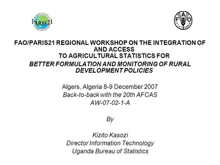 FAO/PARIS21 REGIONAL WORKSHOP ON THE INTEGRATION OF AND ACCESS TO AGRICULTURAL STATISTICS FOR BETTER FORMULATION AND MONITORING OF RURAL DEVELOPMENT POLICIES.
