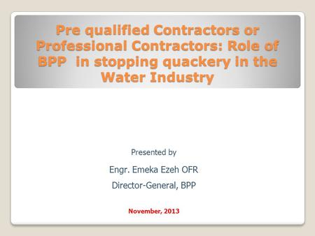 Pre qualified Contractors or Professional Contractors: Role of BPP in stopping quackery in the Water Industry Presented by Engr. Emeka Ezeh OFR Director-General,
