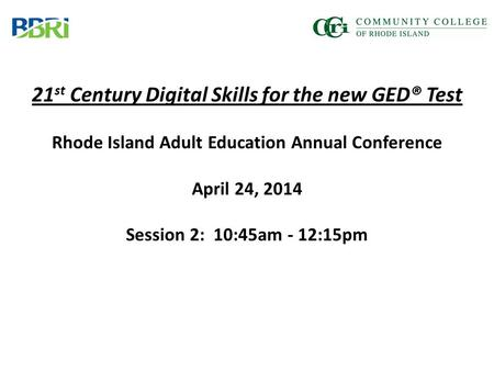 21 st Century Digital Skills for the new GED® Test Rhode Island Adult Education Annual Conference April 24, 2014 Session 2: 10:45am - 12:15pm.