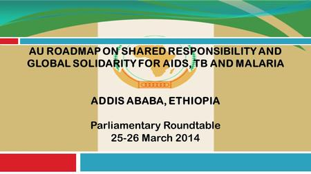 AU ROADMAP ON SHARED RESPONSIBILITY AND GLOBAL SOLIDARITY FOR AIDS, TB AND MALARIA ADDIS ABABA, ETHIOPIA Parliamentary Roundtable 25-26 March 2014.