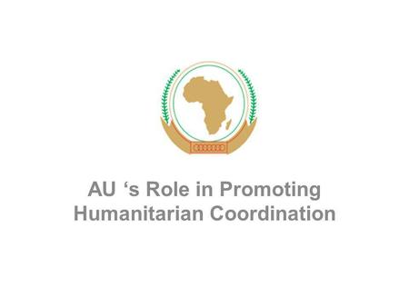 AU 's Role in Promoting Humanitarian Coordination.