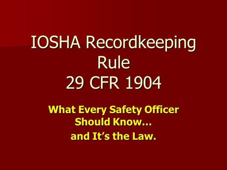 IOSHA Recordkeeping Rule 29 CFR 1904 What Every Safety Officer Should Know… and It's the Law.