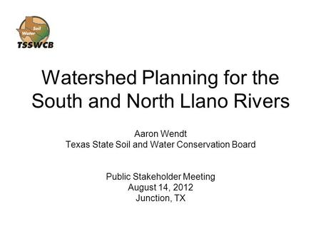 Watershed Planning for the South and North Llano Rivers Aaron Wendt Texas State Soil and Water Conservation Board Public Stakeholder Meeting August 14,