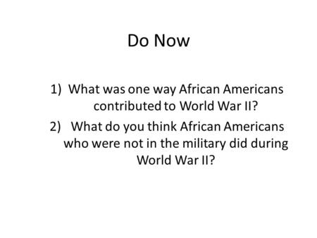 Do Now 1)What was one way African Americans contributed to World War II? 2) What do you think African Americans who were not in the military did during.