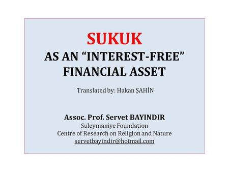 "SUKUK AS AN ""INTEREST-FREE"" FINANCIAL ASSET Translated by: Hakan ŞAHİN Assoc. Prof. Servet BAYINDIR Süleymaniye Foundation Centre of Research on Religion."