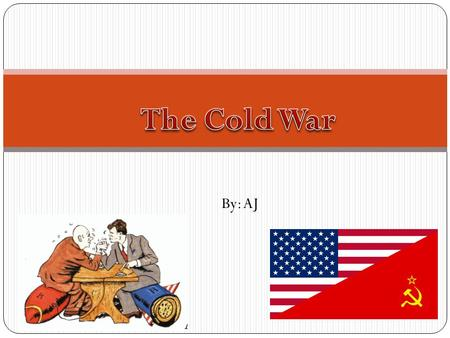 The Cold War By: AJ.