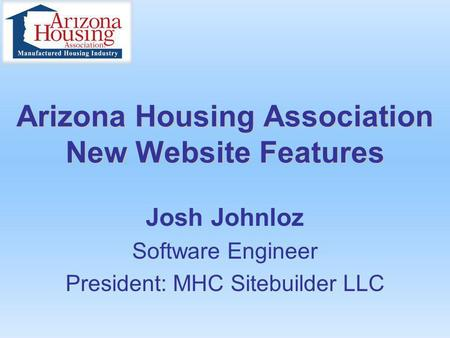 Arizona Housing Association New Website Features Josh Johnloz Software Engineer President: MHC Sitebuilder LLC.
