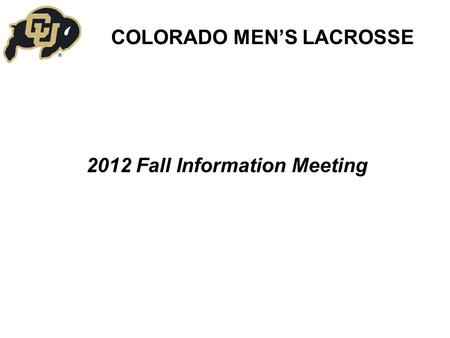 2012 Fall Information Meeting COLORADO MEN'S LACROSSE.