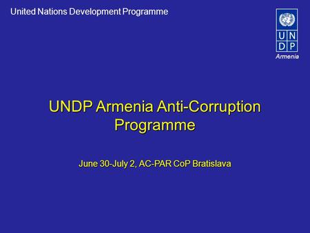 United Nations Development Programme Armenia UNDP Armenia Anti-Corruption Programme June 30-July 2, AC-PAR CoP Bratislava.