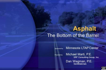 Asphalt The Bottom of the Barrel Sponsored by: Minnesota LTAP Center Presented by: Michael Marti, P.E. SRF Consulting Group, Inc. Dan Wegman, P.E. SemMaterials.