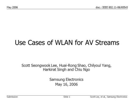 Doc.: IEEE 802.11-06/655r0 Submission May 2006 Slide 1Scott Lee, et al., Samsung Electronics Use Cases of WLAN for AV Streams Scott Seongwook Lee, Huai-Rong.