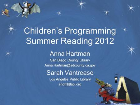 Children's Programming Summer Reading 2012 Anna Hartman San Diego County Library Sarah Vantrease Los Angeles Public Library.