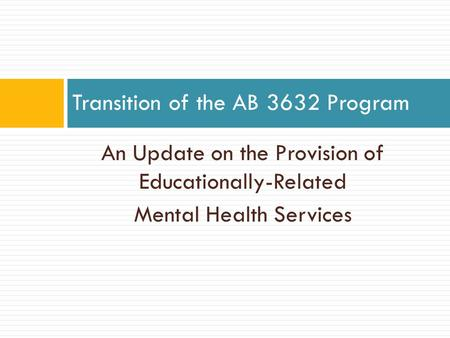 An Update on the Provision of Educationally-Related Mental Health Services Transition of the AB 3632 Program.
