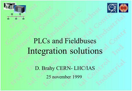 PLCs and Fieldbuses Integration solutions D. Brahy CERN- LHC/IAS 25 november 1999.