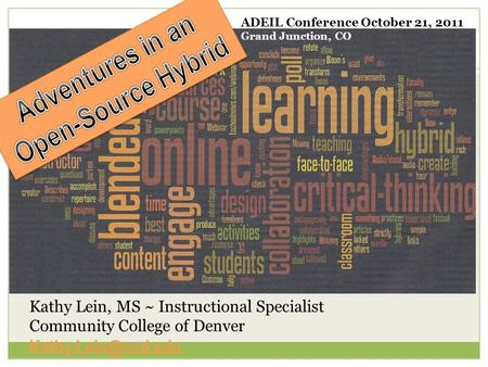 Kathy Lein, MS ~ Instructional Specialist Community College of Denver ADEIL Conference October 21, 2011 Grand Junction, CO.