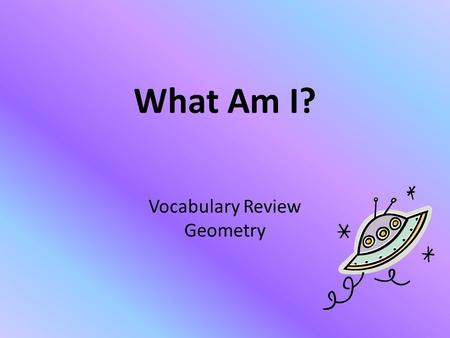 What Am I? Vocabulary Review Geometry. 1. I AM EXPRESSED IN SQUARE UNITS. A.VOLUME B.CIRCUMFERENCE C.AREA D.PERIMETER I KNOW THIS!