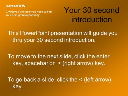 Your 30 second introduction This PowerPoint presentation will guide you thru your 30 second introduction. To move to the next slide, click the enter key,