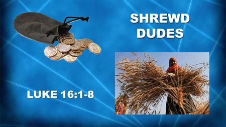 "SHREWD DUDES LUKE 16:1-8. Jesus told this story to his disciples: ""There was a certain rich man who had a manager handling his affairs. One day a report."