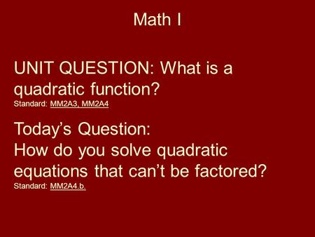 Math I UNIT QUESTION: What is a quadratic function? Standard: MM2A3, MM2A4 Today's Question: How do you solve quadratic equations that can't be factored?