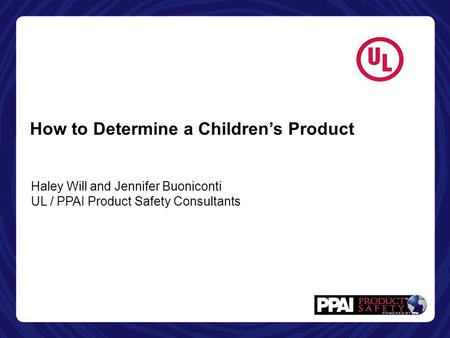 How to Determine a Children's Product Haley Will and Jennifer Buoniconti UL / PPAI Product Safety Consultants.