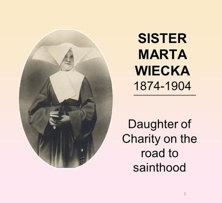 1 SISTER MARTA WIECKA 1874-1904 Daughter of Charity on the road to sainthood.