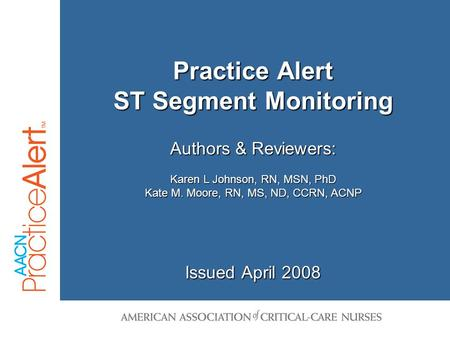 Issued April 2008 Authors & Reviewers: Karen L Johnson, RN, MSN, PhD Kate M. Moore, RN, MS, ND, CCRN, ACNP Practice Alert ST Segment Monitoring.