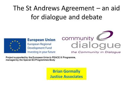 The St Andrews Agreement – an aid for dialogue and debate Brian Gormally Justice Associates Project supported by the European Union's PEACE III Programme,