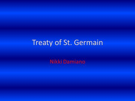 Treaty of St. Germain Nikki Damiano. The Countries Created by it…… With the breakup of Europe after the first world war many sovereign states were created.