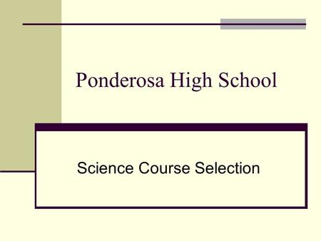 Ponderosa High School Science Course Selection. 9 th Grade Choices Earth/Space/Environmental (Year Long) Recommended for most 9 th grade students.
