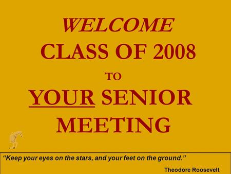 "WELCOME CLASS OF 2008 TO YOUR SENIOR MEETING ""Keep your eyes on the stars, and your feet on the ground."" Theodore Roosevelt."