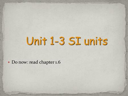 Unit 1-3 SI units Do now: read chapter 1.6.