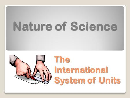 Nature of Science The International System of Units.
