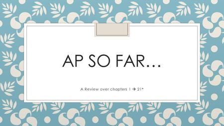 AP SO FAR… A Review over chapters 1  21*. Objective ◦ To Catch up on main ideas ◦ Address any hindrances ◦ Prepare for the AP exam and Final.