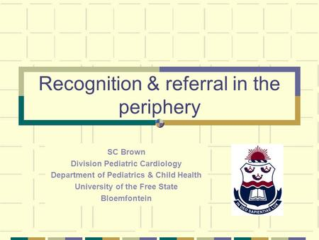 Recognition & referral in the periphery SC Brown Division Pediatric Cardiology Department of Pediatrics & Child Health University of the Free State Bloemfontein.