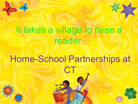 Home-School Partnerships at CT It takes a village to raise a reader.