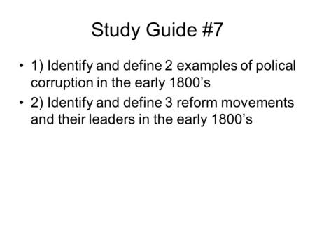 Study Guide #7 1) Identify and define 2 examples of polical corruption in the early 1800's 2) Identify and define 3 reform movements and their leaders.