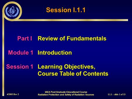 4/2003 Rev 2 I.1.1 – slide 1 of 13 Session I.1.1 Part I Review of Fundamentals Module 1Introduction Session 1Learning Objectives, Course Table of Contents.